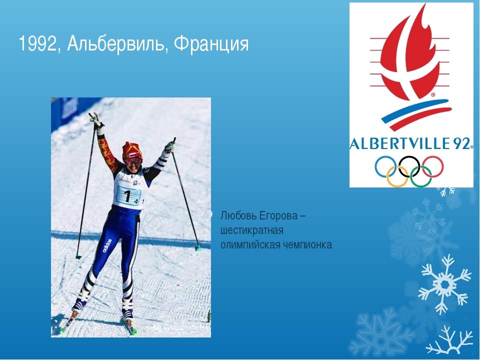 1992, Альбервиль, Франция Любовь Егорова – шестикратная олимпийская чемпионка