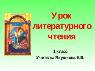 Урок литературного чтения 1 класс Учитель: Якушкова Е.В.