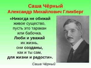 Саша Чёрный Александр Михайлович Гликберг «Никогда не обижай живое существо,