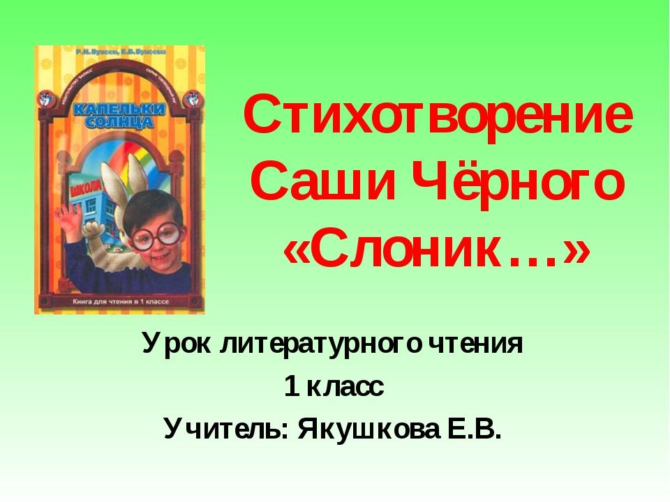 Стихотворение Саши Чёрного «Слоник…» Урок литературного чтения 1 класс Учител...