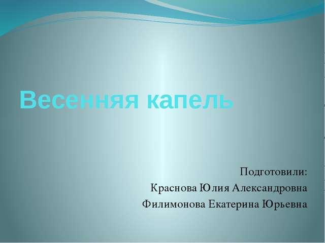 Весенняя капель Подготовили: Краснова Юлия Александровна Филимонова Екатерина...