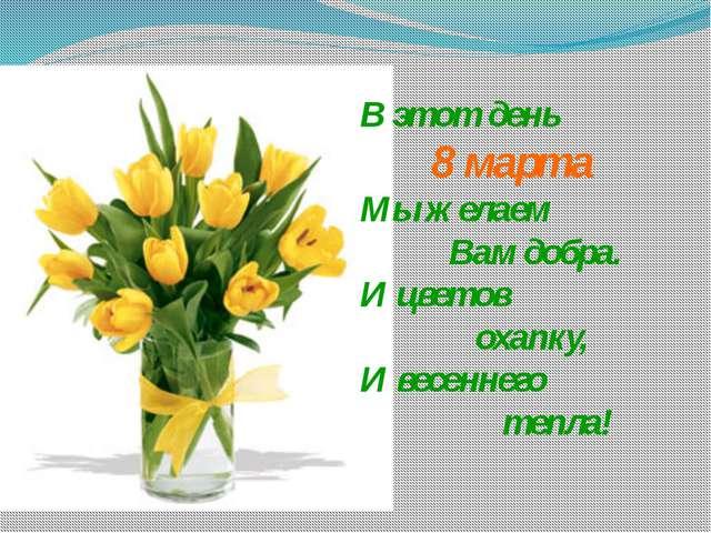 В этот день 8 марта Мы желаем Вам добра. И цветов охапку, И весеннего тепла!