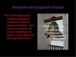 Вечевой новгородский колокол В 1475-1478 годах навеки «замирен» Новгород, Ива