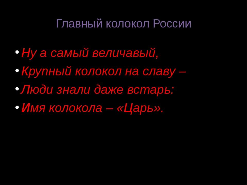 Главный колокол России Ну а самый величавый, Крупный колокол на славу – Люди...
