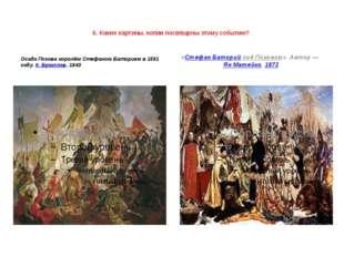 6. Какие картины, копии посвящены этому событию?  Осада Пскова королём Стефа
