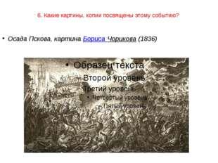 6. Какие картины, копии посвящены этому событию? Осада Пскова, картина Бориса