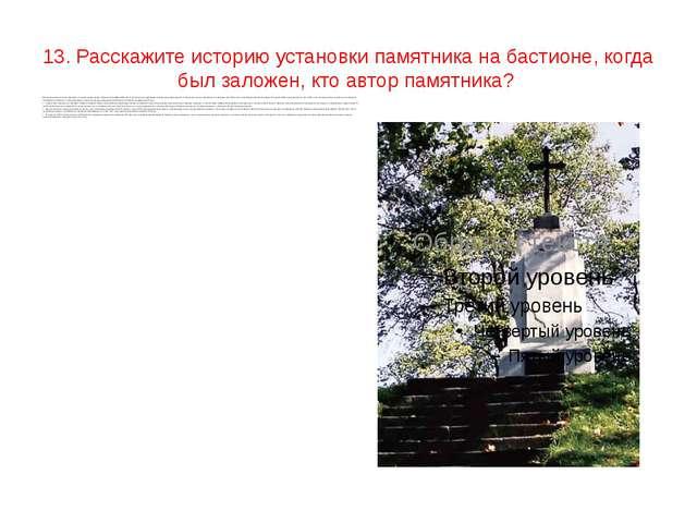 13. Расскажите историю установки памятника на бастионе, когда был заложен, к...