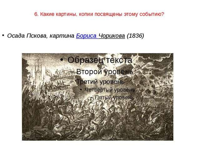 6. Какие картины, копии посвящены этому событию? Осада Пскова, картина Бориса...
