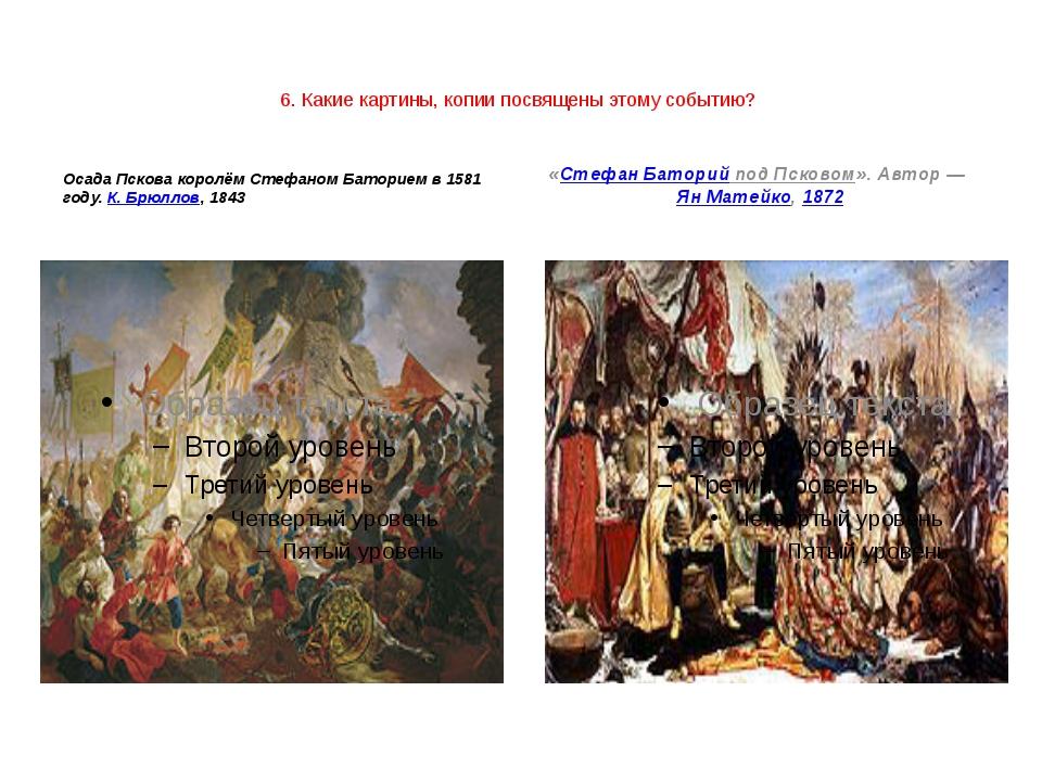 6. Какие картины, копии посвящены этому событию?  Осада Пскова королём Стефа...