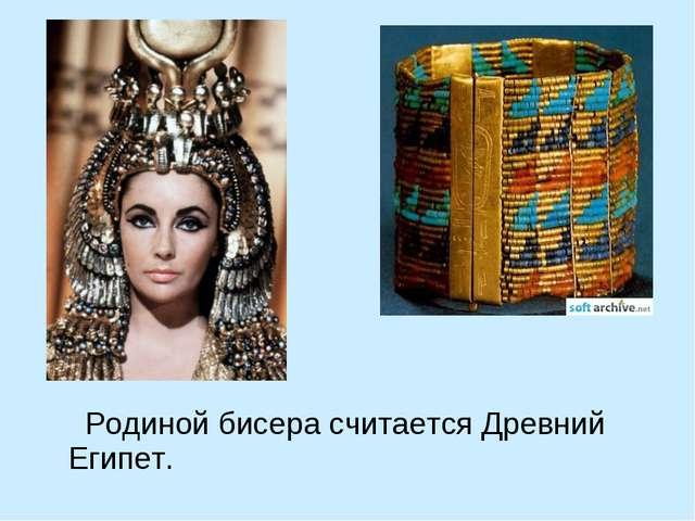 Родиной бисера считается Древний Египет.