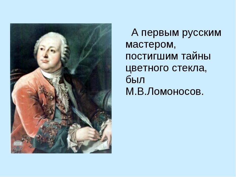 А первым русским мастером, постигшим тайны цветного стекла, был М.В.Ломоносов.