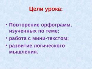 Цели урока: Повторение орфограмм, изученных по теме; работа с мини-текстом; р