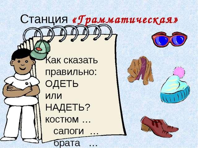 Станция «Грамматическая» Как сказать правильно: ОДЕТЬ или НАДЕТЬ? костюм … са...