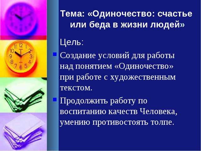 Тема: «Одиночество: счастье или беда в жизни людей» Цель: Создание условий дл...