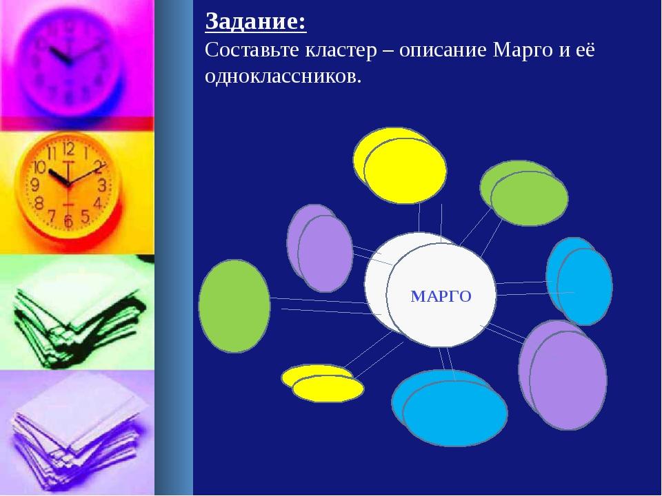Задание: Составьте кластер – описание Марго и её одноклассников. МАРГО МАРГО