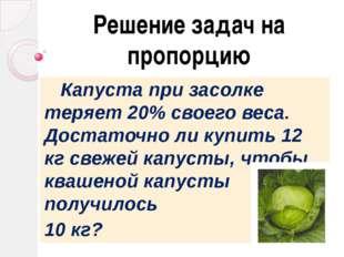 Решение задач на пропорцию Капуста при засолке теряет 20% своего веса. Достат