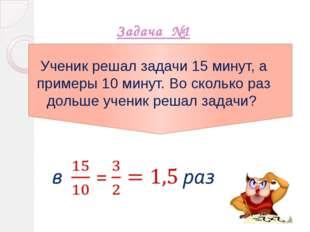 Задача №1 Ученик решал задачи 15 минут, а примеры 10 минут. Во сколько раз д