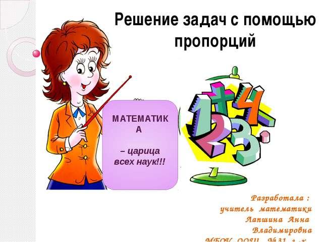 МАТЕМАТИКА – царица всех наук!!! Решение задач с помощью пропорций Разработал...