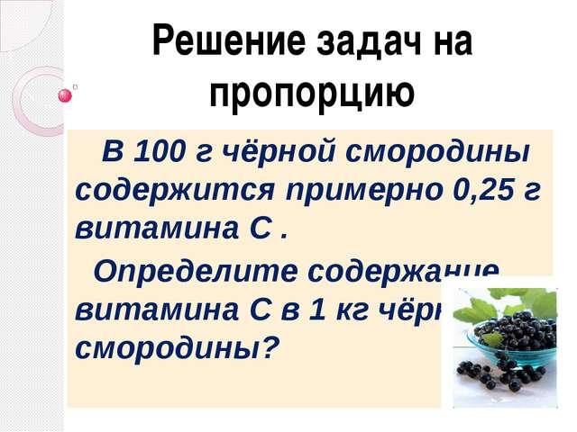Решение задач на пропорцию В 100 г чёрной смородины содержится примерно 0,25...