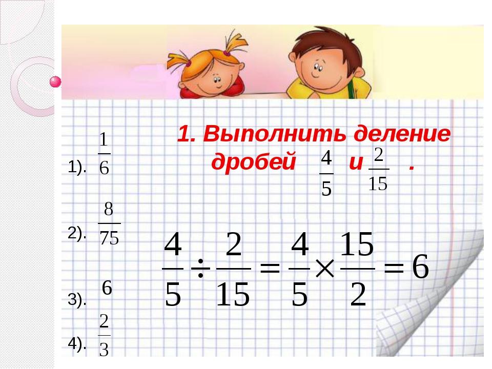 1. Выполнить деление дробей и . 1). 2). 3). 4).