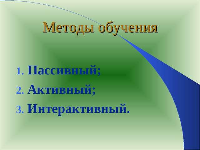 Методы обучения Пассивный; Активный; Интерактивный.