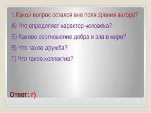 Ответ: г) 1.Какой вопрос остался вне поля зрения автора? А) Что определяет ха
