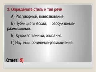 Ответ: б) 3. Определите стиль и тип речи А) Разговорный, повествование. Б) Пу