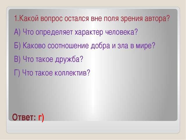 Ответ: г) 1.Какой вопрос остался вне поля зрения автора? А) Что определяет ха...