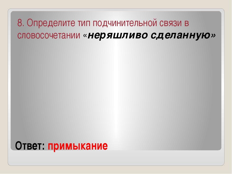 Ответ: примыкание 8. Определите тип подчинительной связи в словосочетании «не...