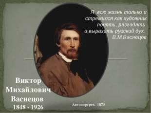 Автопортрет. 1873 Виктор Михайлович Васнецов 1848 - 1926 Я всю жизнь только и