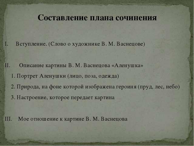Составление плана сочинения Вступление. (Слово о художнике В. М. Васнецове) I...