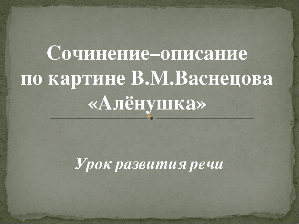 Сочинение–описание по картине В.М.Васнецова «Алёнушка» Урок развития речи
