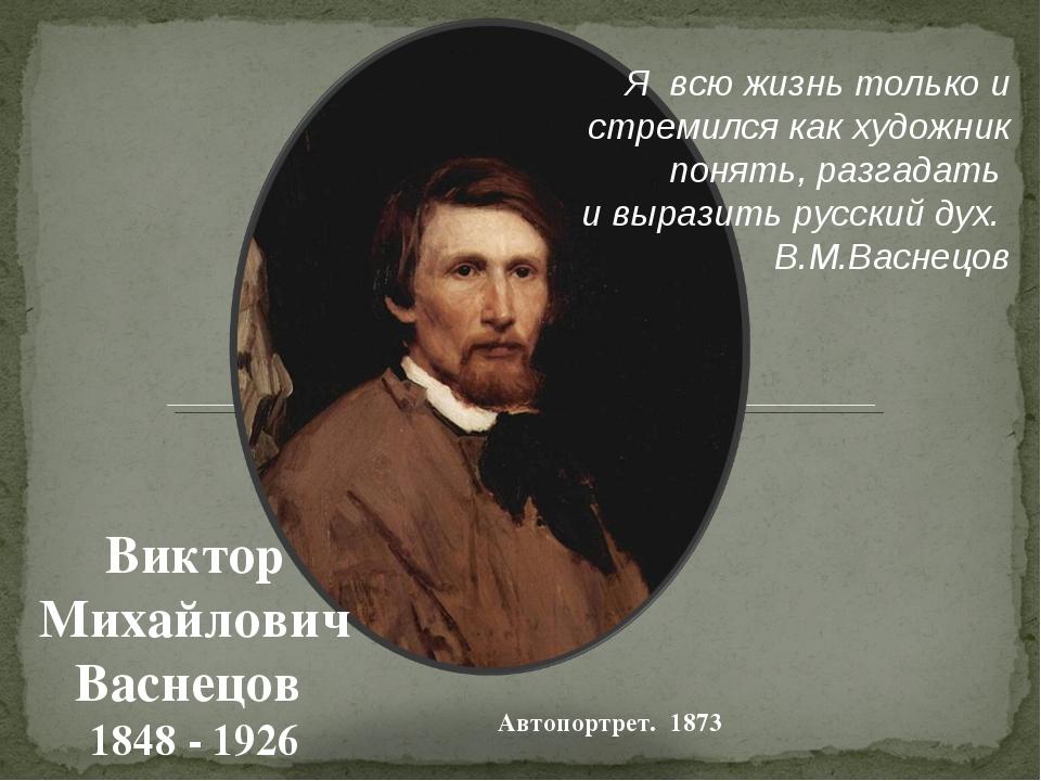 Автопортрет. 1873 Виктор Михайлович Васнецов 1848 - 1926 Я всю жизнь только и...