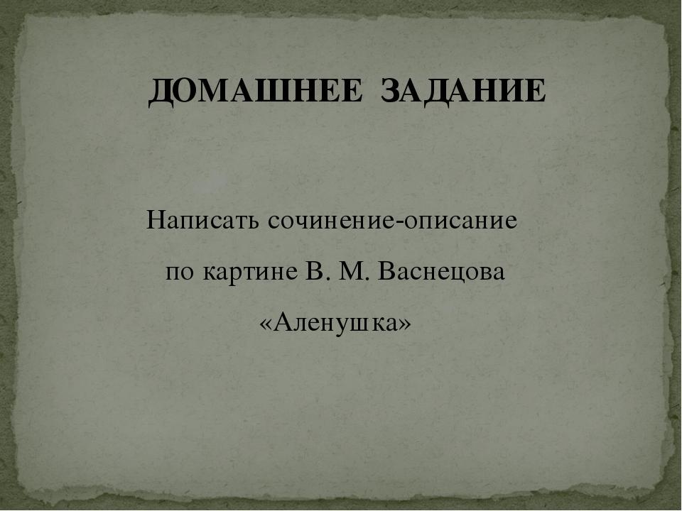 ДОМАШНЕЕ ЗАДАНИЕ Написать сочинение-описание по картине В. М. Васнецова «Ален...