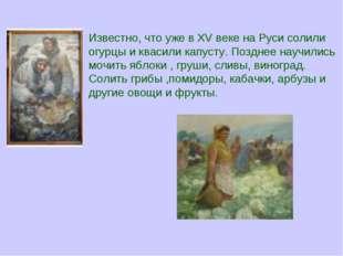 Известно, что уже в XV веке на Руси солили огурцы и квасили капусту. Позднее
