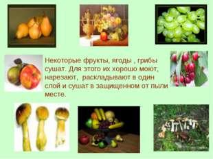 Некоторые фрукты, ягоды , грибы сушат. Для этого их хорошо моют, нарезают, ра