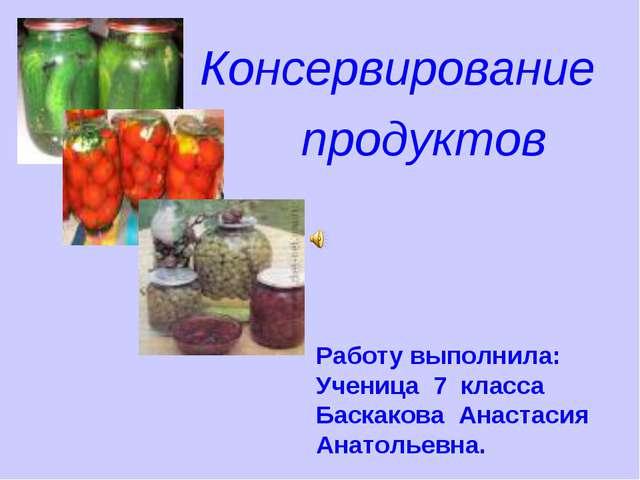 Консервирование продуктов Работу выполнила: Ученица 7 класса Баскакова Анаста...