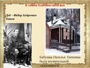 В семье Есенина пели все Дед – Фёдор Андреевич Титов Бабушка Наталья Евтеевна