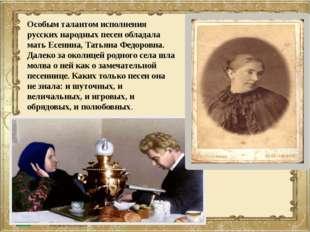 Особым талантом исполнения русских народных песен обладала мать Есенина, Тать