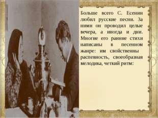 Больше всего С. Есенин любил русские песни. За ними он проводил целые вечера,