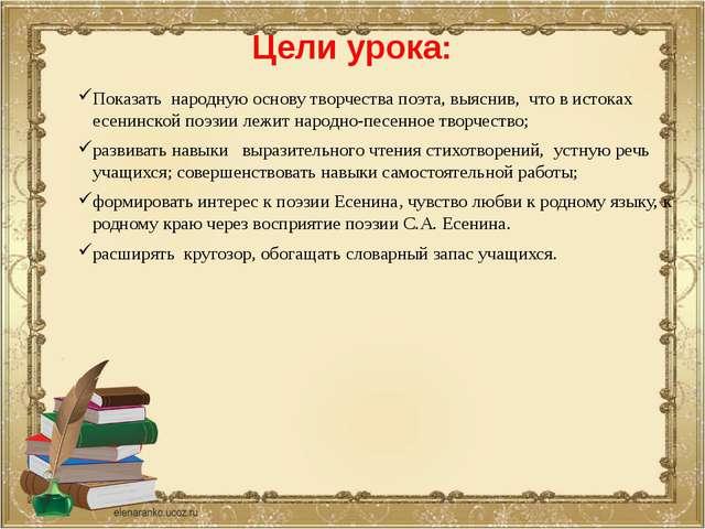 Цели урока: Показать народную основу творчества поэта, выяснив, что в истоках...