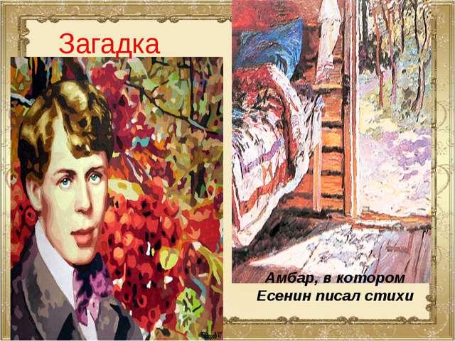 Амбар, в котором Есенин писал стихи Загадка