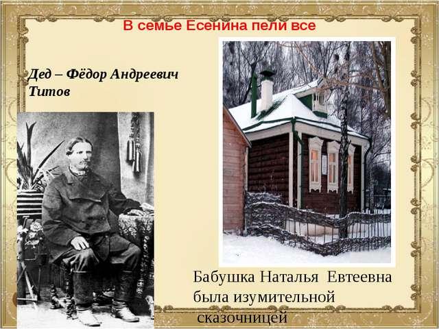 В семье Есенина пели все Дед – Фёдор Андреевич Титов Бабушка Наталья Евтеевна...
