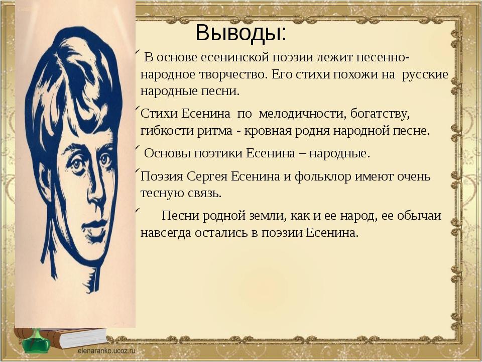 Выводы: В основе есенинской поэзии лежит песенно-народное творчество. Его сти...
