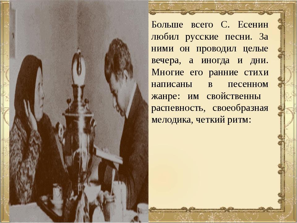 Больше всего С. Есенин любил русские песни. За ними он проводил целые вечера,...
