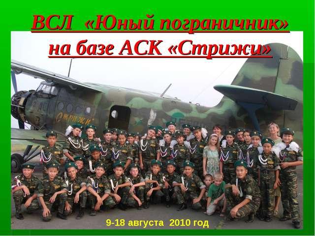 9-18 августа 2010 год ВСЛ «Юный пограничник» на базе АСК «Стрижи»