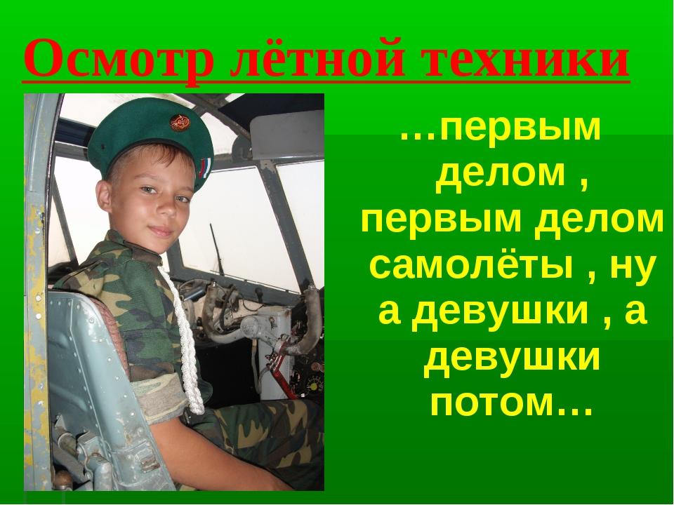 Осмотр лётной техники …первым делом , первым делом самолёты , ну а девушки ,...