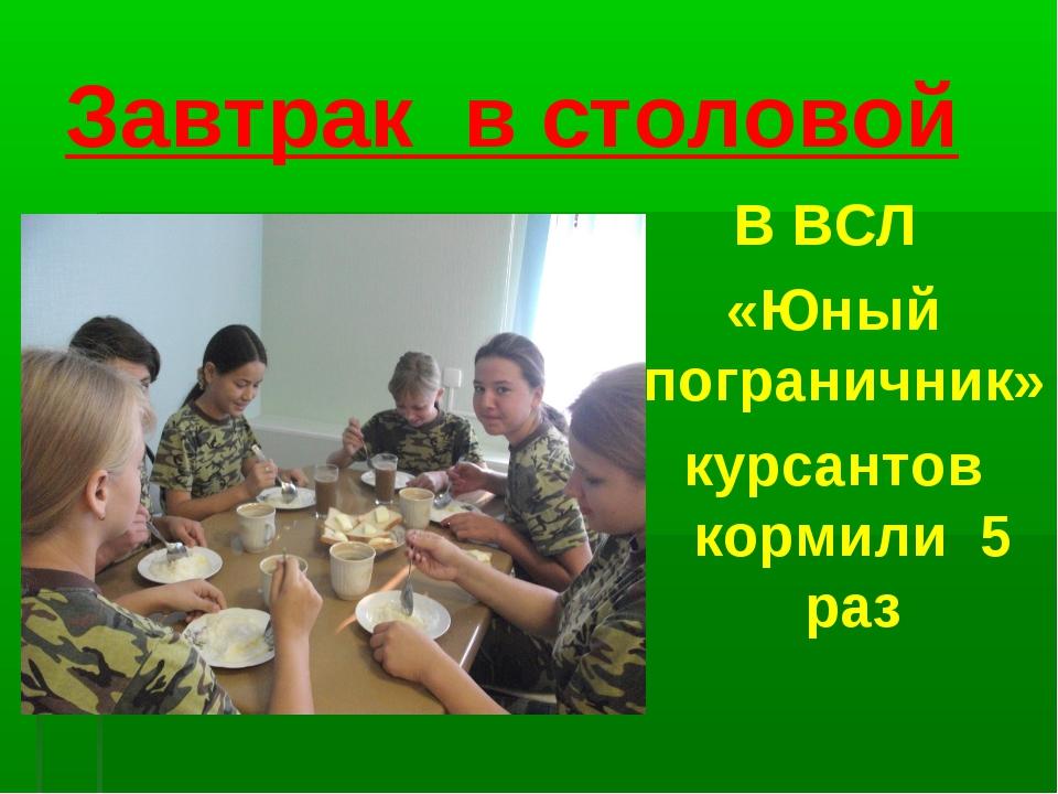 Завтрак в столовой В ВСЛ «Юный пограничник» курсантов кормили 5 раз