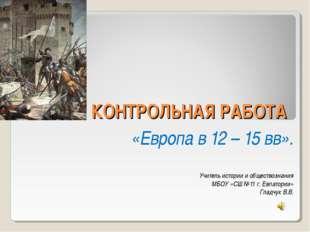 КОНТРОЛЬНАЯ РАБОТА «Европа в 12 – 15 вв». Учитель истории и обществознания МБ