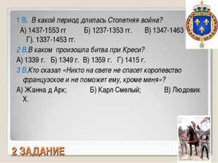 2 ЗАДАНИЕ 1 В. В какой период длилась Столетняя война? А) 1437-1553 гг Б) 123